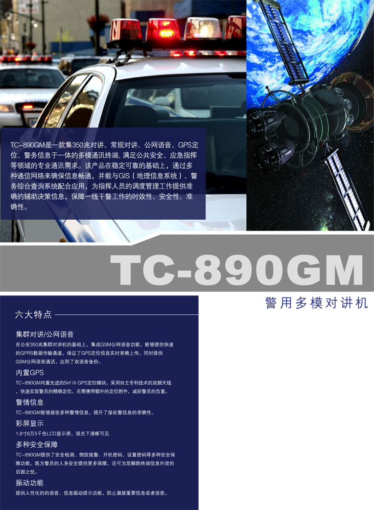 TC-890GM警用多模对讲机获得中华人民共和国公安部单警装备列装许可 TC-890GM是一款集MPT1327集群对讲、常规对讲、公网语音、内置GPS定位、短信、查询于一体的多模通讯终端。满足公共安全、应急指挥等领域的专业通讯需求。在稳定可靠的基础上,通过多种通信网络来确保信息畅通。并能与GIS、警务综合查询系统无缝连接,从而给指挥人员的调度管理工作提供准确的辅助决策信息,保障一线干警工作的时效性、安全性、便利性。    内置GPS定位模块 TC-890GM内置先进的Sirf III GPS定位模块,采